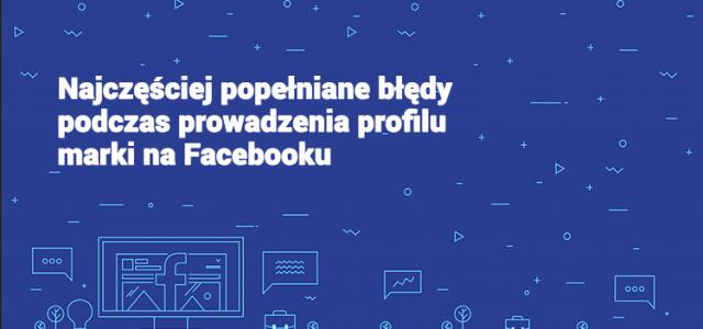 Najczęściej popełniane błędy podczas prowadzenia profilu marki na Facebooku